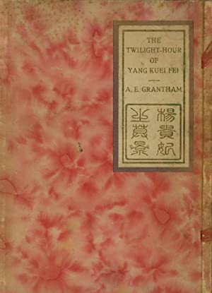 The Twilight-hour of Yang Kuei Fei: A Dramatic Poem in One Act: Grantham, A. E.