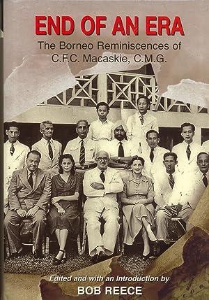 End Of An Era: The Borneo Reminiscences of C.F.C. Macaskie, C.M.G.: Reece, Bob (editor)