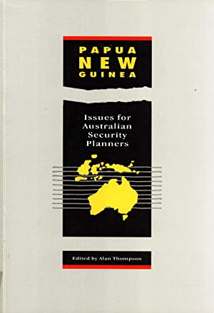 Papua New Guinea: Issues for Australian Security Planners: Thompson, Alan (editor)