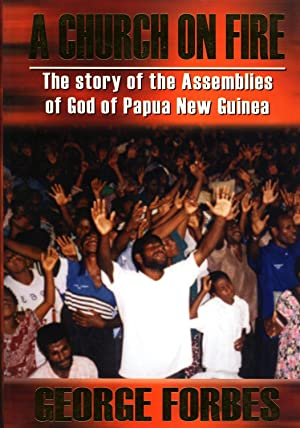A Church on Fire: The Story of the Assemblies of God of Papua New Guinea: Forbes, George