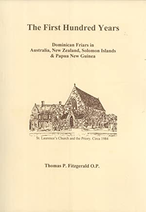 The First Hundred Years: Dominican Friars in Australia, New Zealand, Solomon Islands & Papua ...