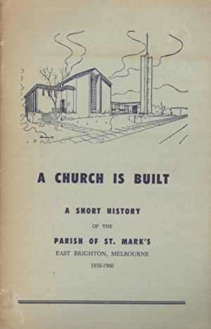 A Church Is Built: A Short History of the Parish of St. Mark's, East Brighton, Melbourne 1850-...