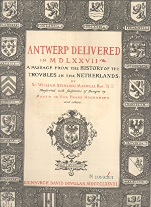 Antwerp Delivered in MDLXXVII: A Passage From the History of the Trovbles in the Netherlands: ...