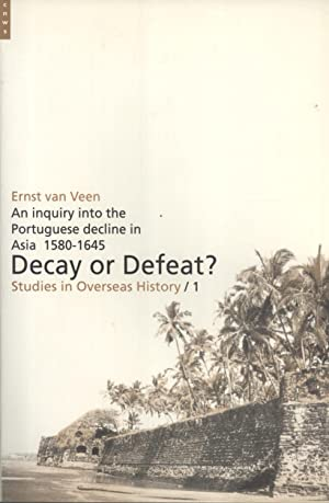 Decay or Defeat?: An Inquiry Into the Portuguese Decline in Asia, 1580-1645 (Studies in Overseas ...