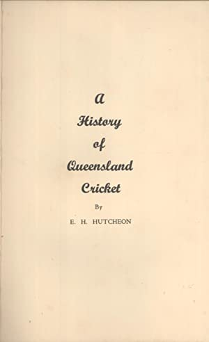 A History of Queensland Cricket: E. H. Hutcheon