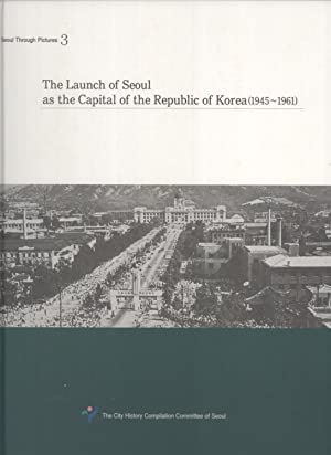 The Launch of Seoul As the Capital of the Republic of Korea (1945-1961) (Seoul Through Pictures, 3)...