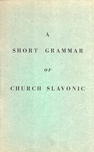 A Short Grammar of Church Slavonic. Adapted from the Russian Text of A. Preobrazhensky: Maurice F. ...