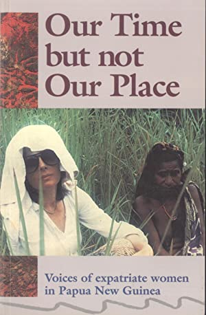 Our Time But Not Our Place: Voices of Expatriate Women in Papua New Guinea: Myra Bourke (Editor), ...