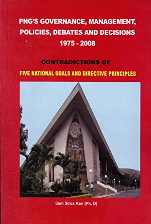 PNG's Governance, Management, Policies, Debates and Decisions 1975-2008: Contradictions of ...