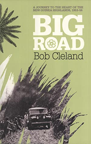 Big Road: a Journey to the Heart of the New Guinea Highlands, 1953-56: Cleland, Bob