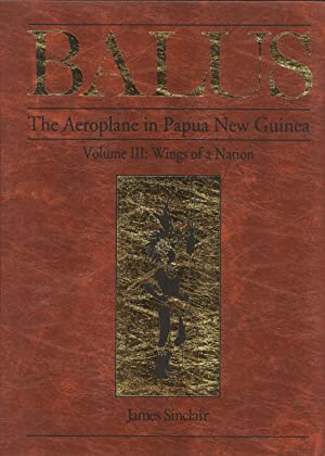 Balus - the Aeroplane in Papua New Guinea - Volume III Wings of a Nation: Sinclair, James
