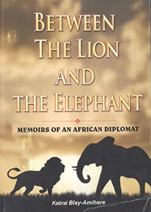 Between the Lion and Elephant: Memoirs of an African Diplomat: Blay-Amihere, Kabral