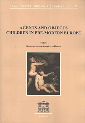 Agents and Objects: Children in Pre-Modern Europe (Acta Instituti Romani Finlandiae, 42): Katariina...