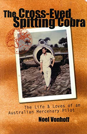 The Cross-Eyed Spitting Cobra: The Life and Loves of an Australian Mercenary Pilot: Noel Vonhoff