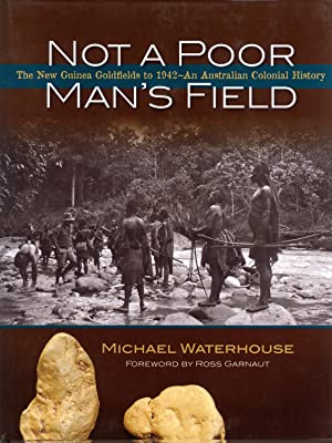 Not a Poor Man's Field: The New Guinea Goldfields to 1942--an Australian Colonial History: ...