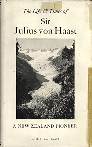 The Life and Times of Sir Julius von Haast: Explorer, Geologist, Museum Builder: von Haast, H. F.