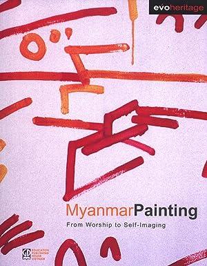 Myanmar Painting: From Worship to Self-Imaging: Khin Maung Nyunt, U Sein Myo Myint, Ma Thanegi