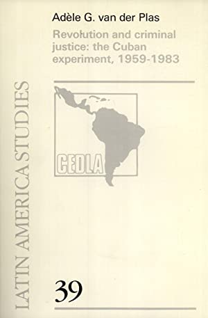 Revolution and Criminal Justice: The Cuban Experiment, 1959-1983 (CEDLA Latin America Studies, No. ...