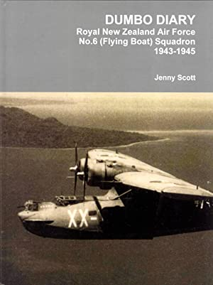 Dumbo Diary Royal New Zealand Air Force No.6 (Flying Boat) Squadron 1943-1945: Scott, Jenny