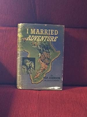 I Married Adventure: The Lives and Adventures of Martin and Osa Johnson: Johnson, Osa