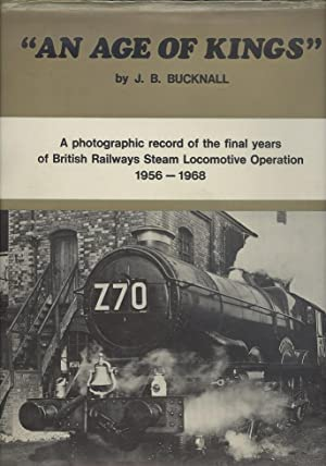 An age of Kings - A Photographic Record of the Final Years of BR Steam Locomotive Operation 1956-...