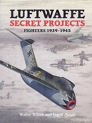 Luftwaffe Secret Projects : Fighters, 1939-1945: Schick, Walter; Meyer,