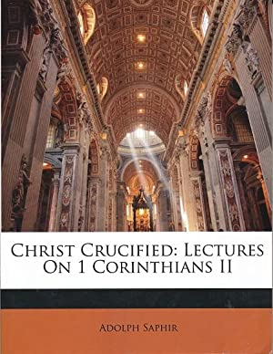 Christ Crucified : Lectures on 1 Corinthians: Saphir, Adolph