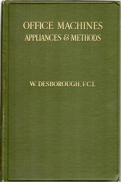 Office Machines, Appliances And Methods. DESBOROUGH, F. C. I. First Edition; 8vo; x, 150, 24 advertisements; illustrated with numerous b/w photographic illustrations, one folding table, classified list of office