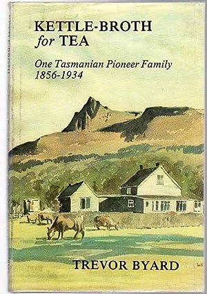 Kettle-Broth for Tea. One Tasmanian Pioneer Family: BYARD, TREVOR.