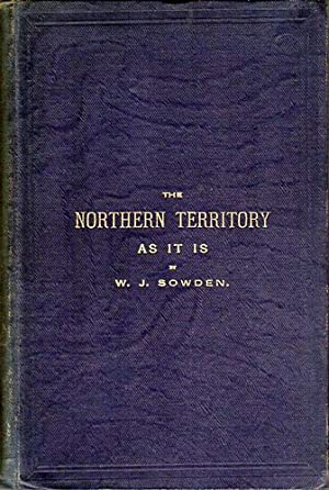 The Northern Territory As It Is. A Narrative Of The South Australian Parliament Party's Trip, ...