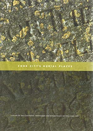 Cork City Burial Places - A Study of the Cemeteries, Graveyards and Burial Places within Cork City....
