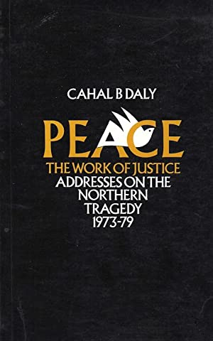Peace - The Work of Justice. Addresses on the Northern Tragedy 1973 - 1979.: Daly, Cahal B.