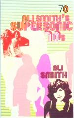 Ali Smith's Supersonic 70's: Smith, Ali