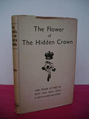 THE FLOWER OF THE HIDDEN CROWN and Other Letters to Boys and Girls from a South African Stoep