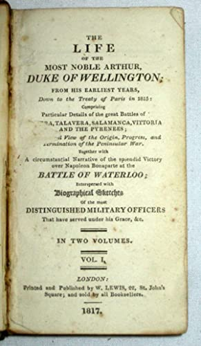 The Life of the Most Noble Arthur, Duke of Wellington, From His Earliest Years, Down to the Treaty ...