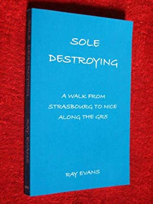 Sole Destroying. A Walk from Strasbourg to Nice Along the GR5: Evans, Ray