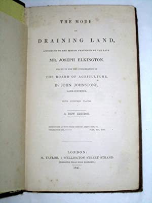 the Mode of Draining Land, according to the System practised by the Late Mr. Joseph Elkington. ...