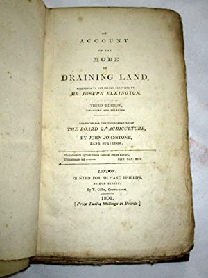 An Account of the Mode of Draining Land: According to the System Practised by Mr. Joseph Elkington....