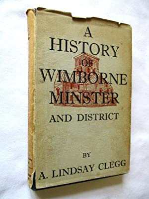 A History of Wimborne Minster and District: Clegg, A. Lindsay.