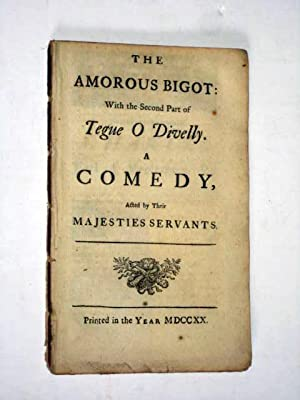 The Amorous Bigot, With the Second Part of Tegue O Divelly, a Comedy Acted by their Majesties ...