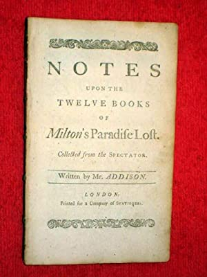 Notes upon the Twelve Books of Paradise Lost. Collected from the Spectator. Written by Mr. Addison....