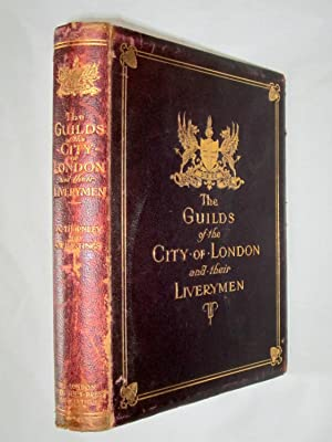 The Guilds of the City of London and Their Liverymen. Being an Historical Account of the Various ...