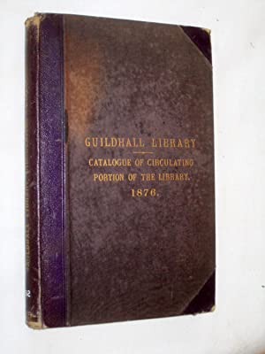 Guildhall Library. Catalogue of the Library of the Corporation of the City of London. Circulating ...
