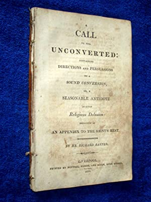 A Call To The Unconverted Containing Directions and Persuasions To a Sound Conversion, or a ...