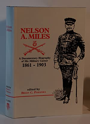 Nelson A. Miles A Documentary Biography of His Military Career 1861-1903