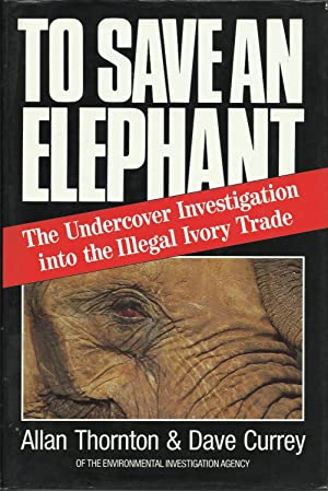 To Save an Elephant : The Undercover: Thornton, Allan; Currey,