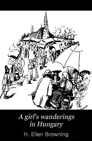 A girl's wanderings in Hungary [Reprint]: H. Ellen Browning