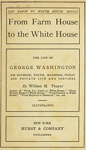 From farm house to the White House;: Thayer, William Makepeace,