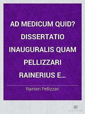 Ad medicum quid? dissertatio inauguralis quam Pellizzari: Rainieri Pellizzari