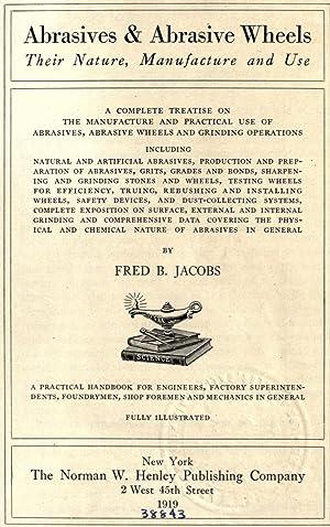 Abrasives & abrasive wheels, their nature, manufacture: Jacobs, Frederic Burnham,